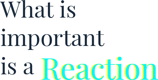 What is important is a Reaction